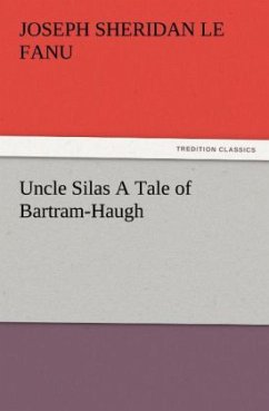 Uncle Silas A Tale of Bartram-Haugh - Le Fanu, Joseph Sheridan