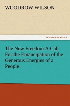 The New Freedom A Call For the Emancipation of the Generous Energies of a People - Wilson, Woodrow