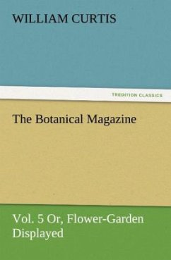 The Botanical Magazine, Vol. 5 Or, Flower-Garden Displayed - Curtis, William