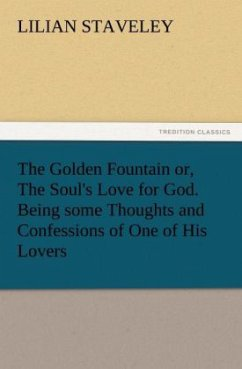 The Golden Fountain or, The Soul's Love for God. Being some Thoughts and Confessions of One of His Lovers - Staveley, Lilian