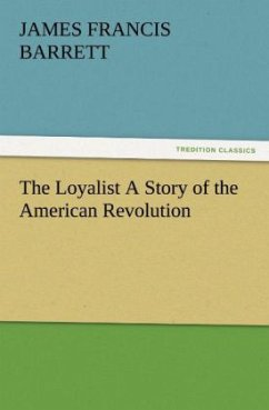 The Loyalist A Story of the American Revolution - Barrett, James Francis