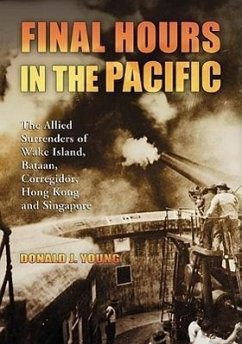 Final Hours in the Pacific: The Allied Surrenders of Wake Island, Bataan, Corregidor, Hong Kong and Singapore - Young, Donald J.