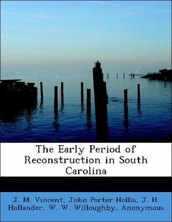 The Early Period of Reconstruction in South Carolina - Vincent, J. M. Hollis, John Porter Hollander, J. H. Willoughby, W. W. John Hopkins University Studies