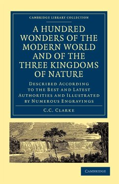 A Hundred Wonders of the Modern World and of the Three Kingdoms of Nature - C. C. , Clarke Clarke, C. C.