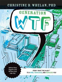 Generation WTF: From What the %&! to a Wise, Tenancious, and Fearless You: Advice on How to Get There from Experts and Wtfers Just L - Whelan, Christine B.