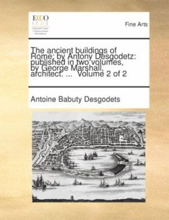 The ancient buildings of Rome by Antony Desgodetz: published in two volumes, by George Marshall, architect. ... Volume 2 of 2 - Desgodets, Antoine Babuty