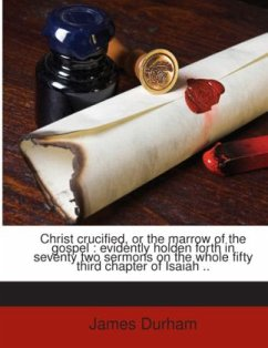 Christ crucified, or the marrow of the gospel : evidently holden forth in seventy two sermons on the whole fifty third chapter of Isaiah .. - Durham, James