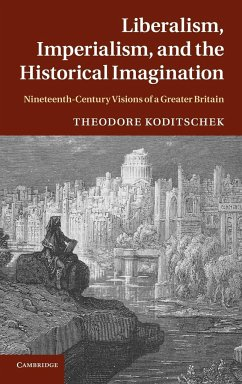Liberalism, Imperialism, and the Historical Imagination: Nineteenth-Century Visions of a Greater Britain - Koditschek, Theodore