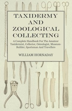 Taxidermy and Zoological Collecting - A Complete Handbook for the Amateur Taxidermist, Collector, Osteologist, Museum-Builder, Sportsman and Travellers - Hornaday, William