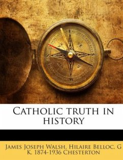 Catholic truth in history - Walsh, James Joseph Belloc, Hilaire Chesterton, G K. 1874-1936