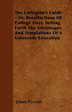 The Collegian's Guide - Or, Recollections Of College Days, Setting Forth The Advantages And Temptations Of A University Education - Pycroft, James