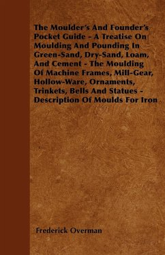 The Moulder's And Founder's Pocket Guide - A Treatise On Moulding And Pounding In Green-Sand, Dry-Sand, Loam, And Cement - The Moulding Of Machine Frames, Mill-Gear, Hollow-Ware, Ornaments, Trinkets, Bells And Statues - Description Of Moulds For Iron - Overman, Frederick