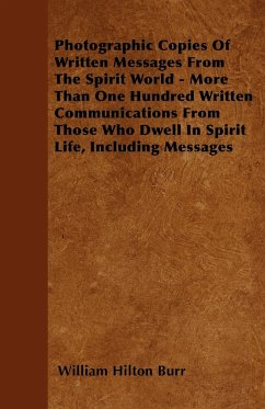 Photographic Copies Of Written Messages From The Spirit World - More Than One Hundred Written Communications From Those Who Dwell In Spirit Life, Including Messages - Burr, William Hilton