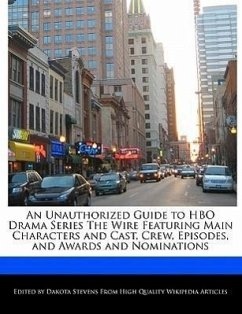 An Unauthorized Guide to HBO Drama Series the Wire Featuring Main Characters and Cast, Crew, Episodes, and Awards and Nominations - Stevens, Dakota