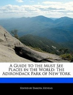 A Guide to the Must See Places in the World: The Adirondack Park of New York - Stevens, Dakota