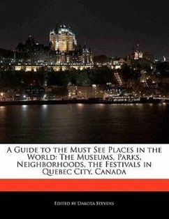 A Guide to the Must See Places in the World: The Museums, Parks, Neighborhoods, the Festivals in Quebec City, Canada - Stevens, Dakota