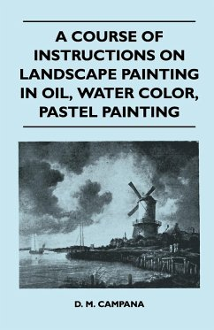 A Course of Instructions on Landscape Painting in Oil, Water Color, Pastel Painting - Campana, D. M.