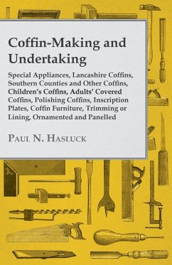 Coffin-Making and Undertaking - Special Appliances, Lancashire Coffins, Southern Counties and Other Coffins, Children's Coffins, Adults' Covered Coffi - Hasluck, Paul N.