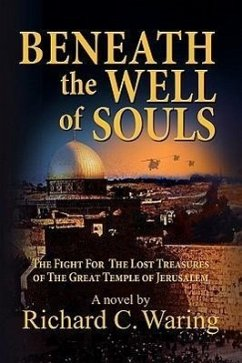 Beneath the Well of Souls, the Fight for the Lost Treasures of the Great Temple of Jerusalem - Waring, Richard C.