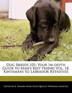 Dog Breeds 101: Your In-Depth Guide to Man's Best Friend Vol. 18, Kintamani to Labrador Retriever - Cleveland, Jacob Tamura, K.
