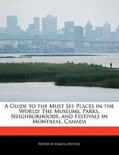 A Guide to the Must See Places in the World: The Museums, Parks, Neighborhoods, and Festivals in Montreal, Canada - Stevens, Dakota