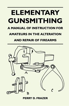 Elementary Gunsmithing - A Manual of Instruction for Amateurs in the Alteration and Repair of Firearms - Frazer, Perry D.