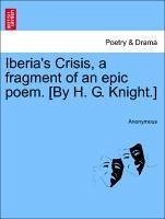 Iberia's Crisis, a fragment of an epic poem. [By H. G. Knight.] - Anonymous