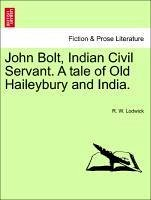 John Bolt, Indian Civil Servant. A tale of Old Haileybury and India. Vol. I. - Lodwick, R. W.