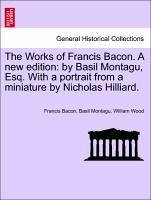 The Works of Francis Bacon. A new edition: by Basil Montagu, Esq. With a portrait from a miniature by Nicholas Hilliard, vol. VI, a new edition. - Bacon, Francis Montagu, Basil Wood, William