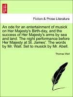 An ode for an entertainment of musick on Her Majesty's Birth-day, and the success of Her Majesty's arms by sea and land. The night performance before Her Majesty at St. James'. The words by Mr. Wall. Set to musick by Mr. Abell. - Wall, Thomas