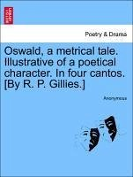 Oswald, a metrical tale. Illustrative of a poetical character. In four cantos. [By R. P. Gillies.] - Anonymous