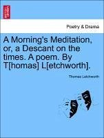 A Morning's Meditation, or, a Descant on the times. A poem. By T[homas] L[etchworth]. - Letchworth, Thomas