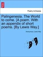 Palingenesia. The World to come. [A poem. With an appendix of short poems. [By Lewis Way.] - Anonymous Way, Lewis