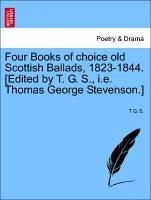 Four Books of choice old Scottish Ballads, 1823-1844. [Edited by T. G. S., i.e. Thomas George Stevenson.] - S. , T G.