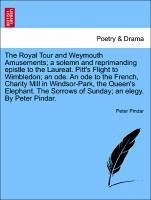 The Royal Tour and Weymouth Amusements a solemn and reprimanding epistle to the Laureat. Pitt's Flight to Wimbledon an ode. An ode to the French, Charity Mill in Windsor-Park, the Queen's Elephant. The Sorrows of Sunday an elegy. By Peter Pindar. - Pindar, Peter