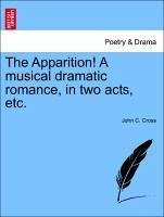 The Apparition! A musical dramatic romance, in two acts, etc. - Cross, John C.