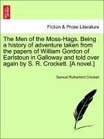 The Men of the Moss-Hags. Being a history of adventure taken from the papers of William Gordon of Earlstoun in Galloway and told over again by S. R. Crockett. [A novel.] - Crockett, Samuel Rutherford
