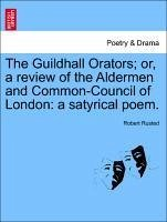 The Guildhall Orators or, a review of the Aldermen and Common-Council of London: a satyrical poem. - Rusted, Robert