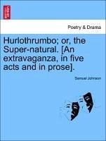Hurlothrumbo or, the Super-natural. [An extravaganza, in five acts and in prose]. - Johnson, Samuel