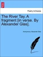 The River Tay. A fragment [in verse. By Alexander Glas]. - Anonymous Glas, Alexander