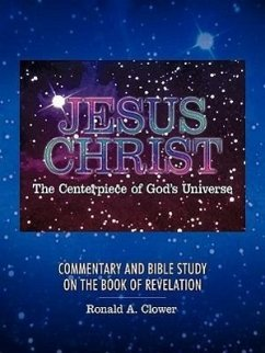 Jesus Christ the Centerpiece of God's Universe: Commentary and Bible Study on the Book of Revelation - Clower, Ronald A.