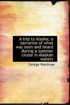 A Trip to Alaska A Narrative of What Was Seen and Heard During a Summer Cruise in Alaskan Waters - Wardman, George