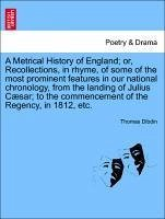 A Metrical History of England or, Recollections, in rhyme, of some of the most prominent features in our national chronology, from the landing of Julius Cæsar to the commencement of the Regency, in 1812, etc. VOL. II - Dibdin, Thomas