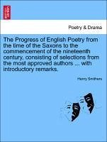 The Progress of English Poetry from the time of the Saxons to the commencement of the nineteenth century, consisting of selections from the most approved authors ... with introductory remarks. - Smithers, Henry