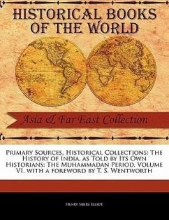 Primary Sources, Historical Collections: The History of India, as Told by Its Own Historians: The Muhammadan Period, Volume VI, with a Foreword by T. - Elliot, Henry Miers