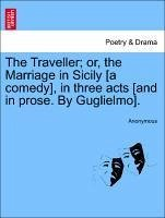 The Traveller or, the Marriage in Sicily [a comedy], in three acts [and in prose. By Guglielmo]. - Anonymous