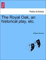 The Royal Oak, an historical play, etc. - Dimond, William
