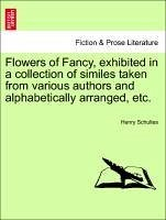 Flowers of Fancy, exhibited in a collection of similes taken from various authors and alphabetically arranged, etc. - Schultes, Henry