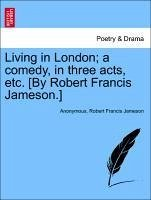 Living in London a comedy, in three acts, etc. [By Robert Francis Jameson.] - Anonymous Jameson, Robert Francis