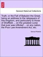 Truth or the Fall of Babylon the Great, being an address to the ratepayers of this kingdom, and particularly to those of Sheffield ... on the greatest curse that ever was inflicted ... on any nation, the Poor Law Amendment Act, etc. - Roberts, Samuel
